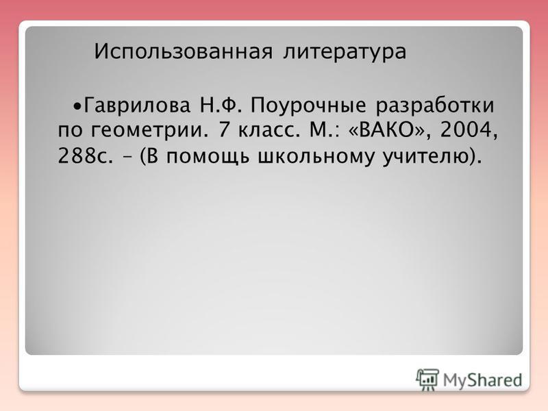Использованная литература Гаврилова Н.Ф. Поурочные разработки по геометрии. 7 класс. М.: «ВАКО», 2004, 288 с. – (В помощь школьному учителю).