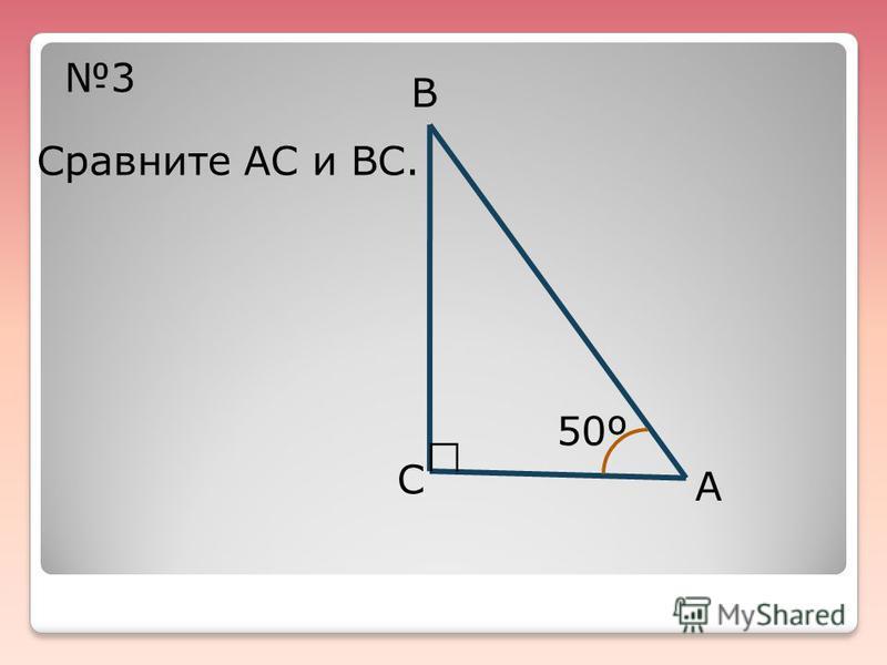 3 В С А 50º Сравните АС и ВС.