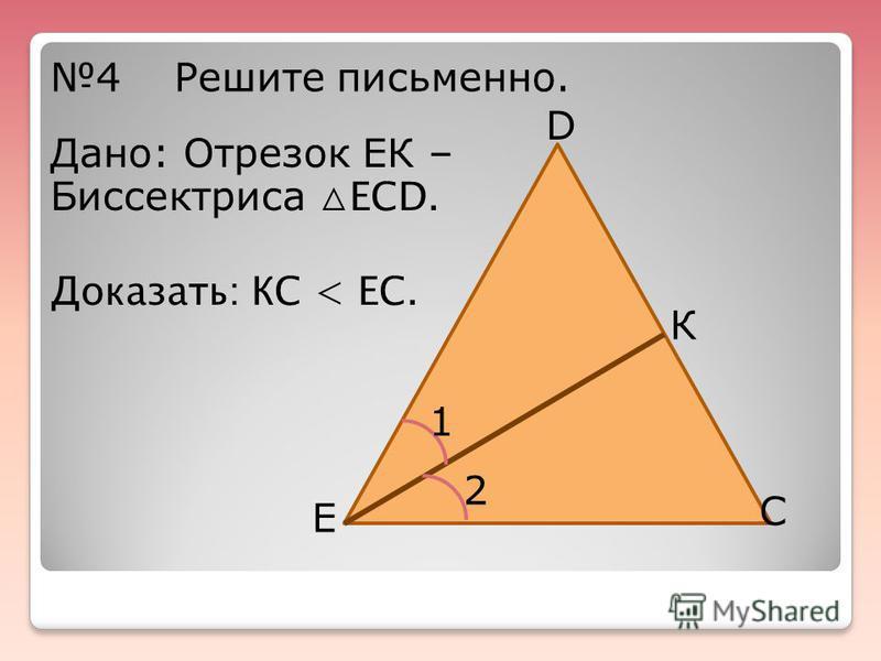 4Решите письменно. D Е К С 1 2 Дано: Отрезок ЕК – Биссектриса ЕСD. Доказать: КС < ЕС.