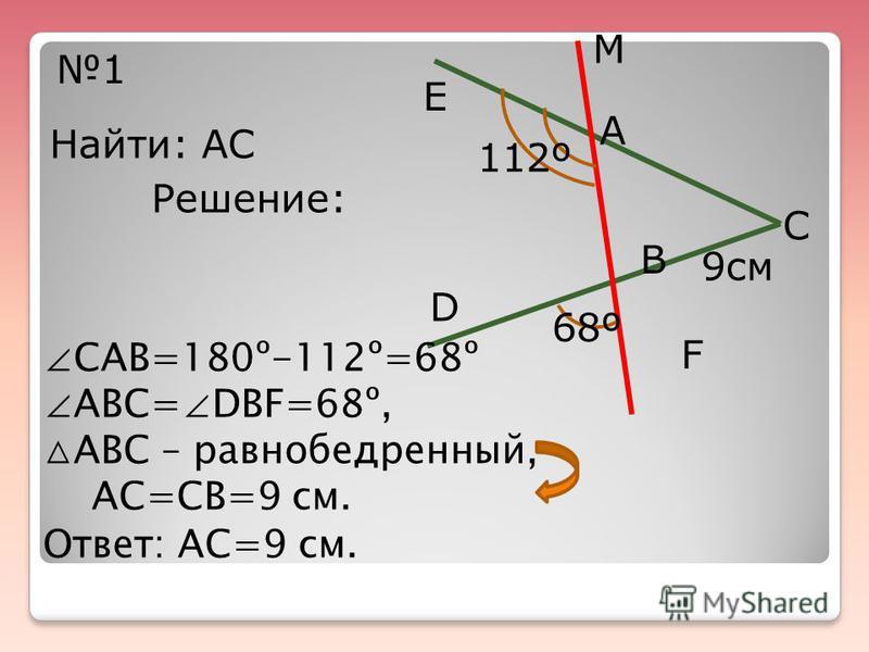 Е А М С F D В 112º 68º 9 см 1 Найти: АС Решение: САВ=180º-112º=68º АВС= DBF=68º, АВС – равнобедренный, АС=СВ=9 см. Ответ: АС=9 см.