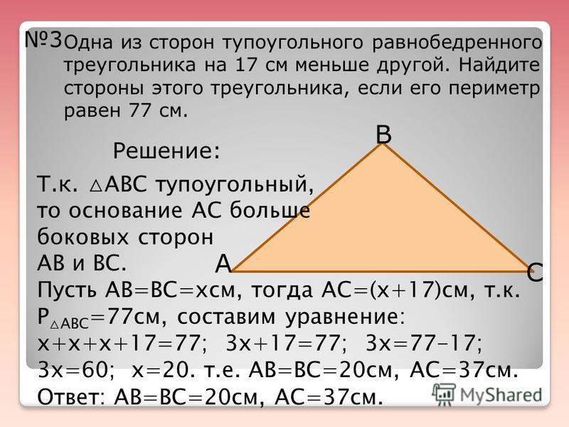 3 Одна из сторон тупоугольного равнобедренного треугольника на 17 см меньше другой. Найдите стороны этого треугольника, если его периметр равен 77 см. А С В Решение: Т.к. АВС тупоугольный, то основание АС больше боковых сторон АВ и ВС. Пусть АВ=ВС=xс