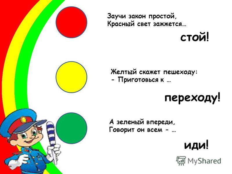Заучи закон простой, Красный свет зажжется… Желтый скажет пешеходу: - Приготовься к … А зеленый впереди, Говорит он всем - … стой! переходу! иди!