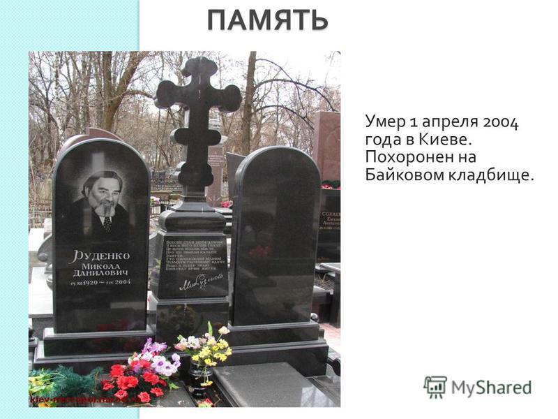 ПАМЯТЬ ПАМЯТЬ Умер 1 апреля 2004 года в Киеве. Похоронен на Байковом кладбище.