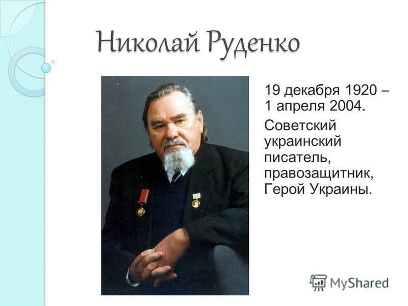 Николай Руденко Николай Руденко 19 декабря 1920 – 1 апреля 2004. Советский украинский писатель, правозащитник, Герой Украины.