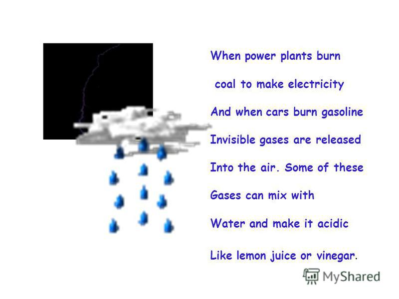 When power plants burn coal to make electricity And when cars burn gasoline Invisible gases are released Into the air. Some of these Gases can mix with Water and make it acidic Like lemon juice or vinegar.