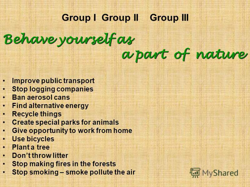 Group I Group II Group III Behave yourself as a part of nature a part of nature Improve public transport Stop logging companies Ban aerosol cans Find alternative energy Recycle things Create special parks for animals Give opportunity to work from hom