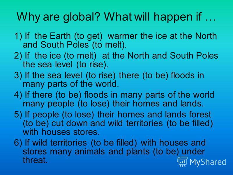 Why are global? What will happen if … 1) If the Earth (to get) warmer the ice at the North and South Poles (to melt). 2) If the ice (to melt) at the North and South Poles the sea level (to rise). 3) If the sea level (to rise) there (to be) floods in