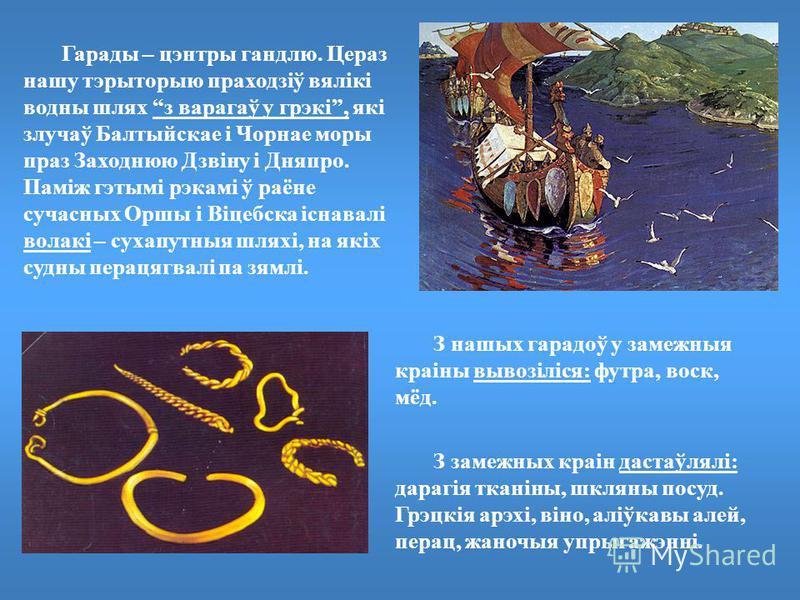 Гарады – цэнтры гандлю. Цераз нашу тэрыторыю праходзіў вялікі водны шлях з варагаў у грэкі, які злучаў Балтыйскае і Чорнае моры праз Заходнюю Дзвіну і Дняпро. Паміж гэтымі рэкамі ў раёне сучасных Оршы і Віцебска існавалі волакі – сухапутныя шляхі, на