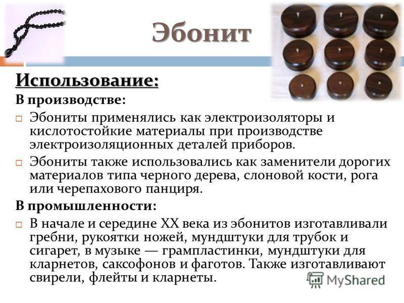 Эбонит Использование: В производстве: Эбониты применялись как электроизоляторы и кислотостойкие материалы при производстве электроизоляционных деталей приборов. Эбониты также использовались как заменители дорогих материалов типа черного дерева, слоно
