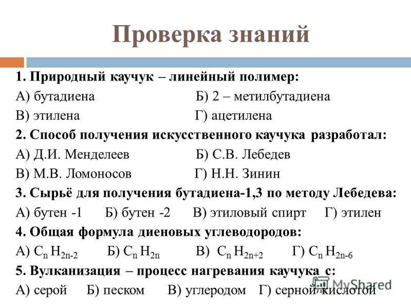 Проверка знаний 1. Природный каучук – линейный полимер: А) бутадиена Б) 2 – метилбутадиена В) этилена Г) ацетилена 2. Способ получения искусственного каучука разработал: А) Д.И. Менделеев Б) С.В. Лебедев В) М.В. Ломоносов Г) Н.Н. Зинин 3. Сырьё для п