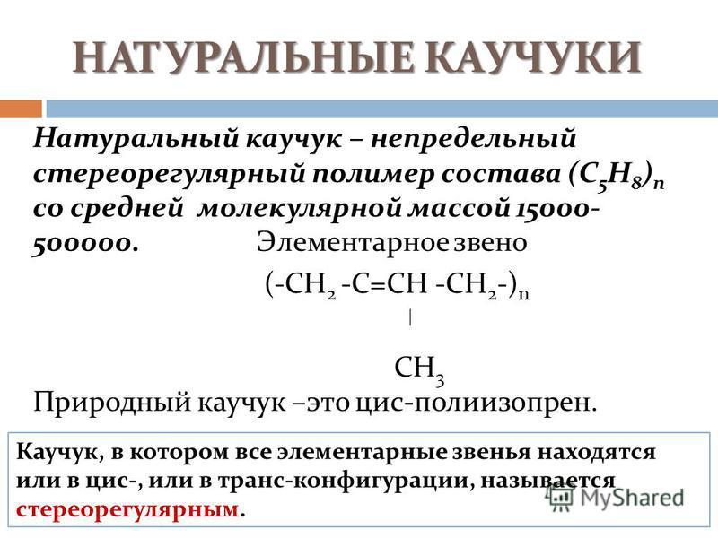 НАТУРАЛЬНЫЕ КАУЧУКИ Натуральный каучук – непредельный стереорегулярный полимер состава (С 5 Н 8 ) n со средней молекулярной массой 15000- 500000. Элементарное звено (-СН 2 -С=СН -СН 2 -) n СН 3 Природный каучук –это цис-полиизопрен. Каучук, в котором