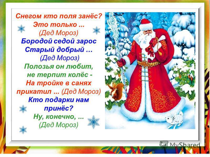 Снегом кто поля занёс? Это только... (Дед Мороз) Бородой седой зарос Старый добрый … (Дед Мороз) Полозья он любит, не терпит колёс - На тройке в санях прикатил... (Дед Мороз) Кто подарки нам принёс? Ну, конечно,... (Дед Мороз)