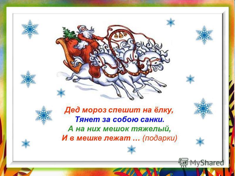 Дед мороз спешит на ёлку, Тянет за собою санки. А на них мешок тяжелый, И в мешке лежат … (подарки)