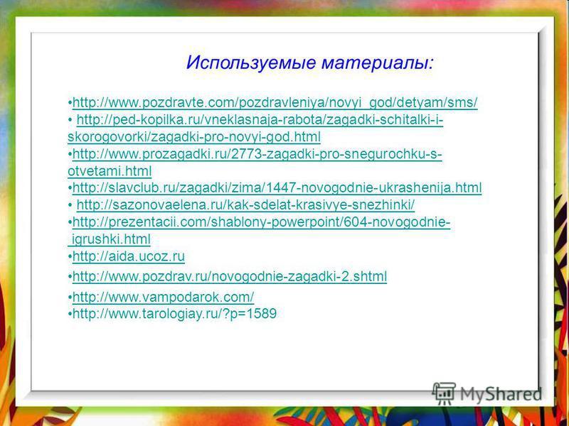 Используемые материалы: http://www.pozdravte.com/pozdravleniya/novyi_god/detyam/sms/ http://ped-kopilka.ru/vneklasnaja-rabota/zagadki-schitalki-i- skorogovorki/zagadki-pro-novyi-god.htmlhttp://ped-kopilka.ru/vneklasnaja-rabota/zagadki-schitalki-i- sk