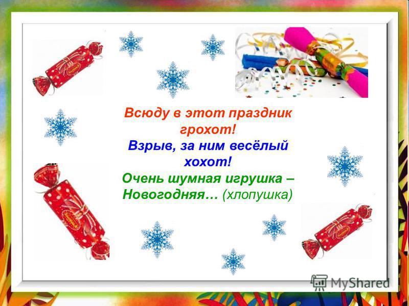 Всюду в этот праздник грохот! Взрыв, за ним весёлый хохот! Очень шумная игрушка – Новогодняя… (хлопушка)