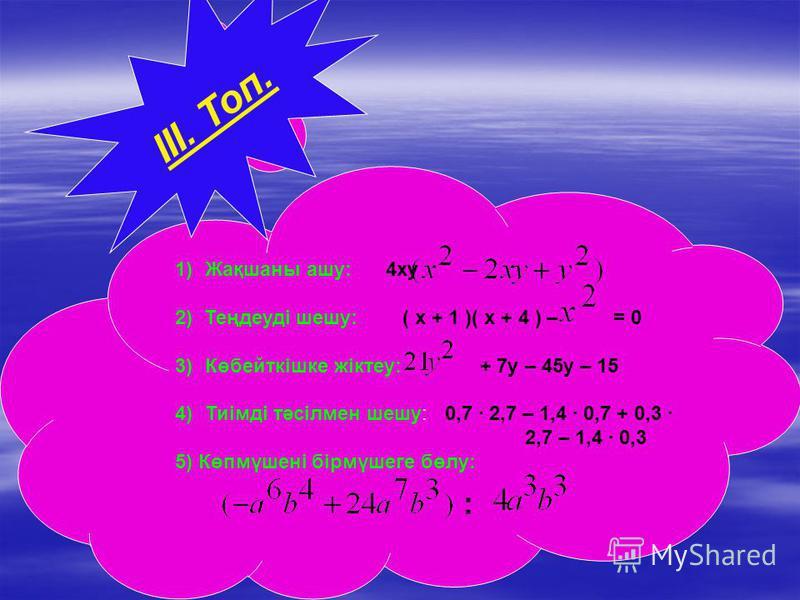 1)Жақшаны ашу: 4ху 2) Теңдеуді шешу: ( х + 1 )( х + 4 ) – = 0 3)Көбейткішке жіктеу: + 7у – 45у – 15 4)Тиімді тәсілмен шешу: 0,7 2,7 – 1,4 0,7 + 0,3 2,7 – 1,4 0,3 5) Көпмүшені бірмүшеге бөлу: : ІІІ. Топ.