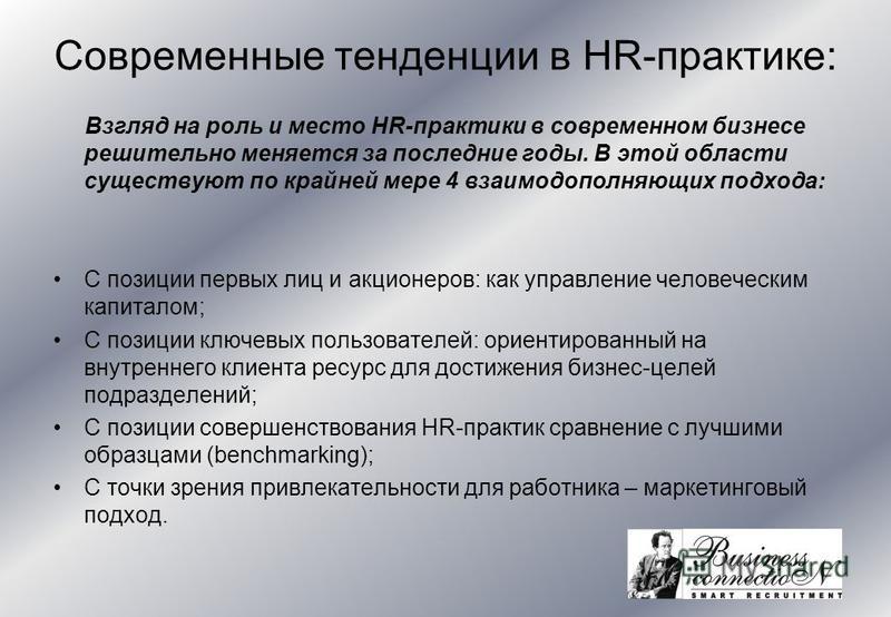 Современные тенденции в HR-практике: Взгляд на роль и место HR-практики в современном бизнесе решительно меняется за последние годы. В этой области существуют по крайней мере 4 взаимодополняющих подхода: С позиции первых лиц и акционеров: как управле