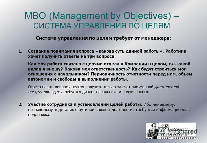 MBO (Management by Objectives) – СИСТЕМА УПРАВЛЕНИЯ ПО ЦЕЛЯМ Система управления по целям требует от менеджера: 1. Создание понимания вопроса «какова суть данной работы». Работник хочет получить ответы на три вопроса: Как моя работа связана с целями о