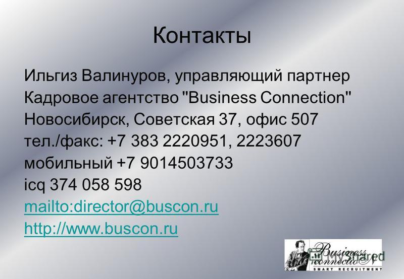 Контакты Ильгиз Валинуров, управляющий партнер Кадровое агентство ''Business Connection'' Новосибирск, Советская 37, офис 507 тел./факс: +7 383 2220951, 2223607 мобильный +7 9014503733 icq 374 058 598 mailto:director@buscon.ru http://www.buscon.ru