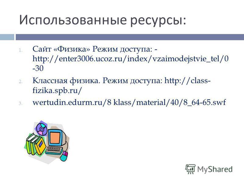 Использованные ресурсы : 1. Сайт «Физика» Режим доступа: - http://enter3006.ucoz.ru/index/vzaimodejstvie_tel/0 -30 2. Классная физика. Режим доступа: http://class- fizika.spb.ru/ 3. wertudin.edurm.ru/8 klass/material/40/8_64-65.swf
