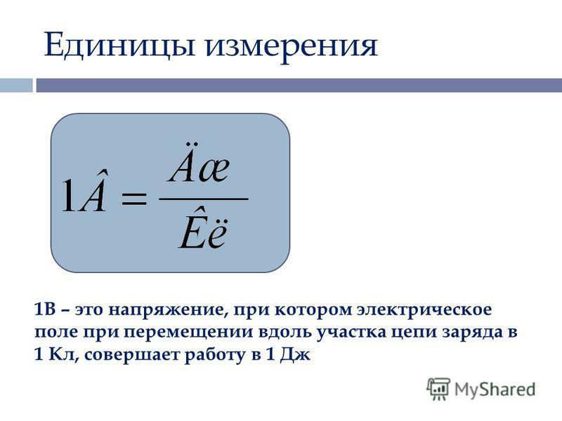 Единицы измерения 1В – это напряжение, при котором электрическое поле при перемещении вдоль участка цепи заряда в 1 Кл, совершает работу в 1 Дж