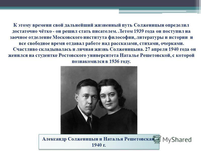 К этому времени свой дальнейший жизненный путь Солженицын определил достаточно чётко - он решил стать писателем. Летом 1939 года он поступил на заочное отделение Московского института философии, литературы и истории и все свободное время отдавал рабо