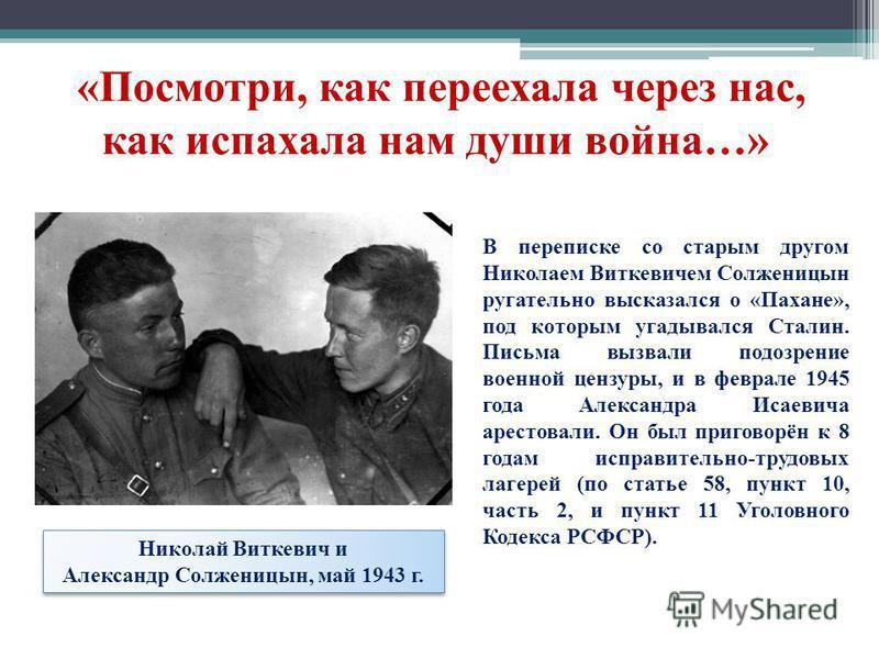 Николай Виткевич и Александр Солженицын, май 1943 г. «Посмотри, как переехала через нас, как испахала нам души война…» В переписке со старым другом Николаем Виткевичем Солженицын ругательно высказался о «Пахане», под которым угадывался Сталин. Письма