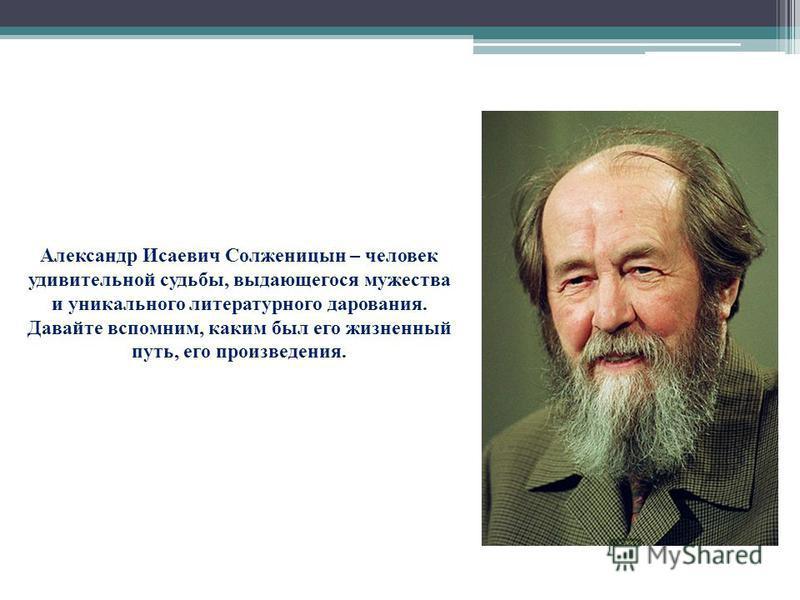 Александр Исаевич Солженицын – человек удивительной судьбы, выдающегося мужества и уникального литературного дарования. Давайте вспомним, каким был его жизненный путь, его произведения.