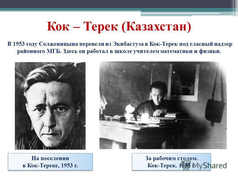 Кок – Терек (Казахстан) На поселении в Кок-Тереке, 1953 г. На поселении в Кок-Тереке, 1953 г. За рабочим столом. Кок-Терек. 1955 г. За рабочим столом. Кок-Терек. 1955 г. В 1953 году Солженицына перевели из Экибастуза в Кок-Терек под гласный надзор ра