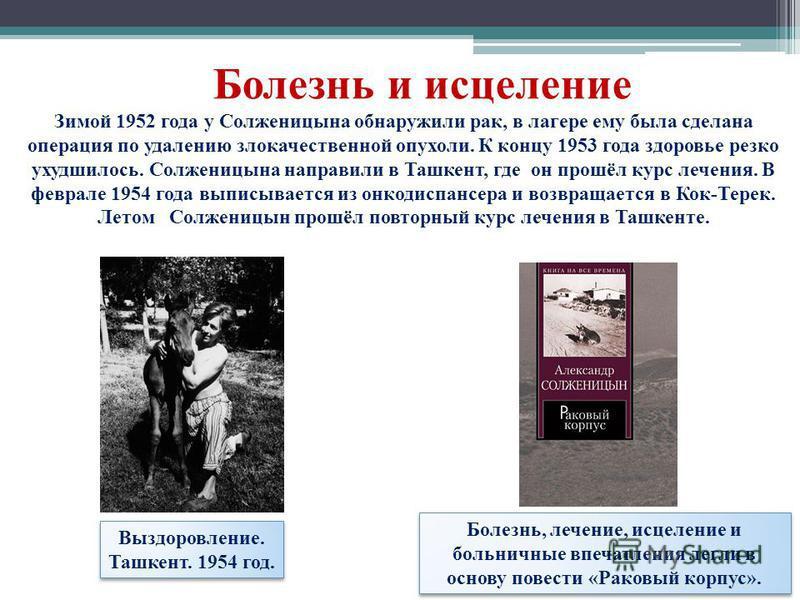 Выздоровление. Ташкент. 1954 год. Болезнь и исцеление Зимой 1952 года у Солженицына обнаружили рак, в лагере ему была сделана операция по удалению злокачественной опухоли. К концу 1953 года здоровье резко ухудшилось. Солженицына направили в Ташкент,