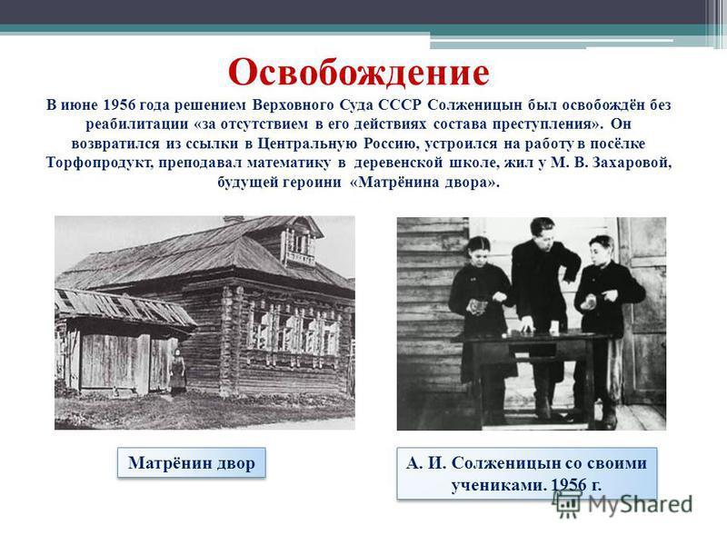 Освобождение В июне 1956 года решением Верховного Суда СССР Солженицын был освобождён без реабилитации «за отсутствием в его действиях состава преступления». Он возвратился из ссылки в Центральную Россию, устроился на работу в посёлке Торфопродукт, п