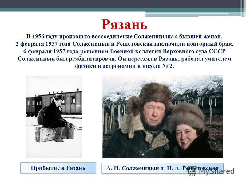 Рязань В 1956 году произошло воссоединение Солженицына с бывшей женой. 2 февраля 1957 года Солженицын и Решетовская заключили повторный брак. 6 февраля 1957 года решением Военной коллегии Верховного суда СССР Солженицын был реабилитирован. Он перееха