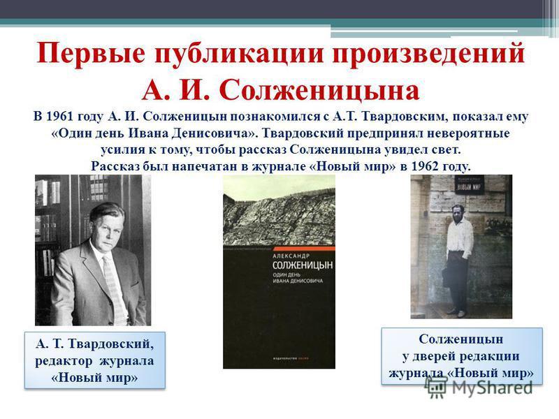 Первые публикации произведений А. И. Солженицына В 1961 году А. И. Солженицын познакомился с А.Т. Твардовским, показал ему «Один день Ивана Денисовича». Твардовский предпринял невероятные усилия к тому, чтобы рассказ Солженицына увидел свет. Рассказ