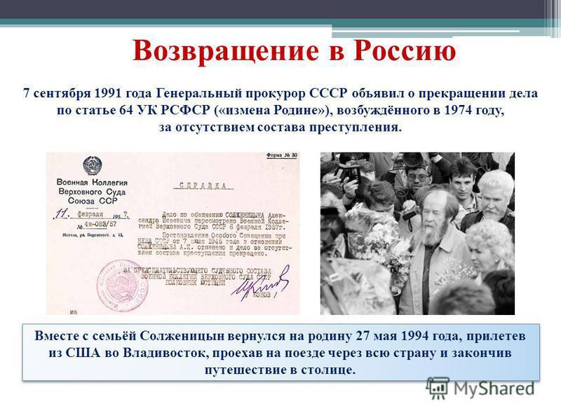 Возвращение в Россию 7 сентября 1991 года Генеральный прокурор СССР объявил о прекращении дела по статье 64 УК РСФСР («измена Родине»), возбуждённого в 1974 году, за отсутствием состава преступления. Вместе с семьёй Солженицын вернулся на родину 27 м