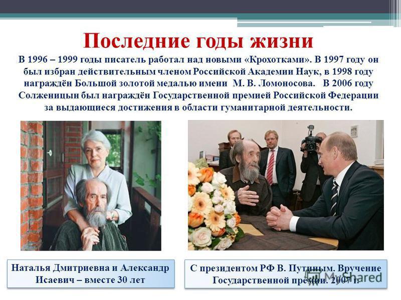 Последние годы жизни В 1996 – 1999 годы писатель работал над новыми «Крохотками». В 1997 году он был избран действительным членом Российской Академии Наук, в 1998 году награждён Большой золотой медалью имени М. В. Ломоносова. В 2006 году Солженицын б