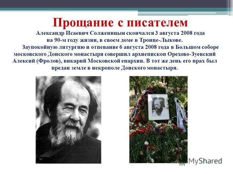 Прощание с писателем Александр Исаевич Солженицын скончался 3 августа 2008 года на 90-м году жизни, в своем доме в Троице-Лыкове. Заупокойную литургию и отпевание 6 августа 2008 года в Большом соборе московского Донского монастыря совершил архиеписко