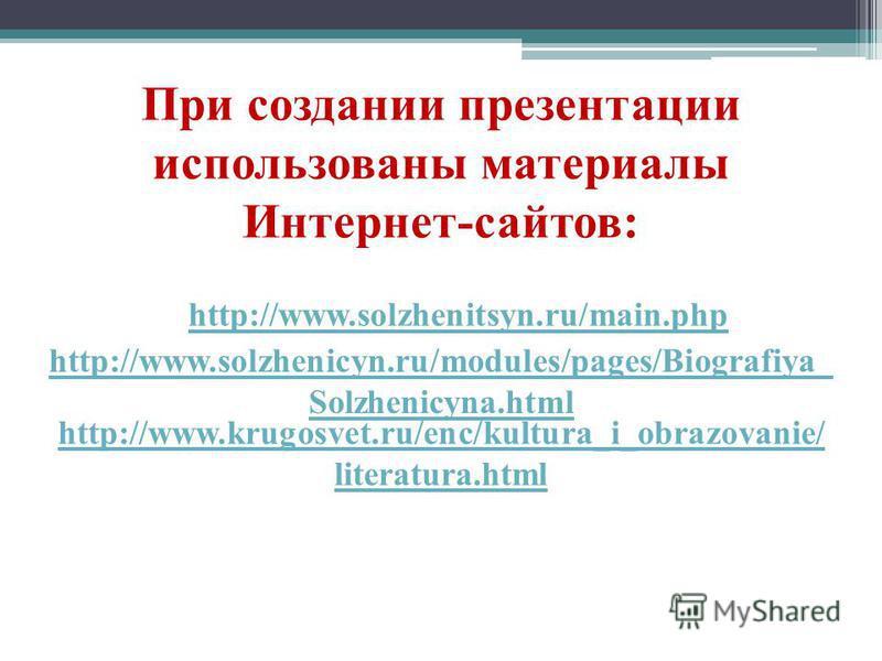 При создании презентации использованы материалы Интернет-сайтов: http://www.solzhenitsyn.ru/main.php http://www.solzhenicyn.ru/modules/pages/Biografiya_ Solzhenicyna.html http://www.krugosvet.ru/enc/kultura_i_obrazovanie/ literatura.html