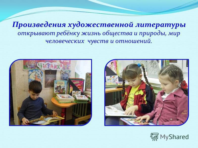 Произведения художественной литературы открывают ребёнку жизнь общества и природы, мир человеческих чувств и отношений.