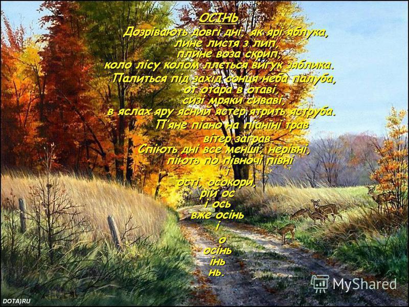 ОСІНЬ Дозрівають довгі дні, як ярі яблука, лине листя з лип, плине воза скрип, коло лісу колом ллється вигук зяблика. Дозрівають довгі дні, як ярі яблука, лине листя з лип, плине воза скрип, коло лісу колом ллється вигук зяблика. Палиться під захід с