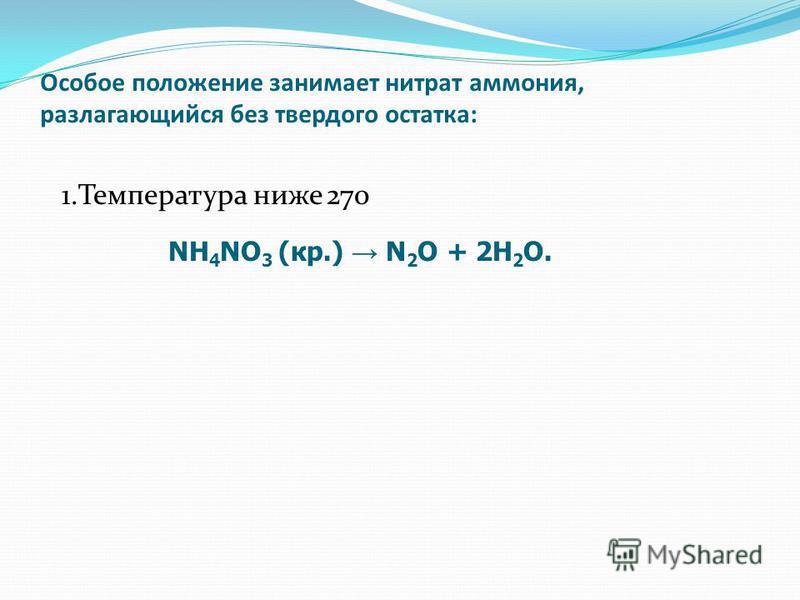 Особое положение занимает нитрат аммония, разлагающийся без твердого остатка: 1. Температура ниже 270 NH 4 NO 3 (кр.) N 2 O + 2H 2 O.