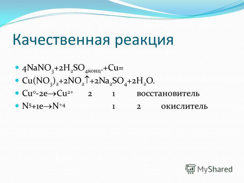 Качественная реакция 4NaNO 3 +2H 2 SO 4 конц.+Cu= Cu(NO 3 ) 2 +2NO 2 +2Na 2 SO 4 +2H 2 O. Cu 0 -2e Cu 2+ 21 восстановитель N 5 +1e N +4 12 окислитель