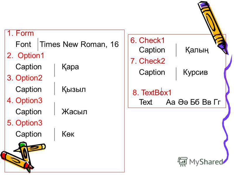 1.Form Font Times New Roman, 16 2. Option1 Caption Қара 3. Option2 Caption Қызыл 4. Option3 Caption Жасыл 5. Option3 Caption Көк 6. Check1 Caption Қалың 7. Check2 Caption Курсив 8. TextBox1 Text Аа Әә Бб Вв Гг