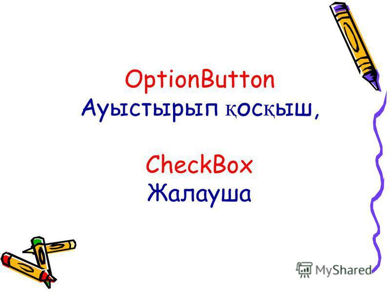 OptionButton Ауыстырып қ ос қ ыш, CheckBox Жалауша