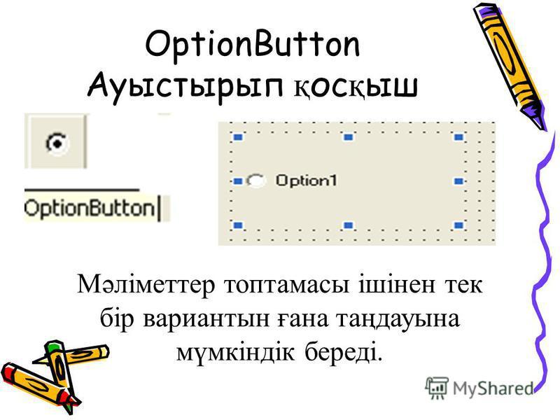 OptionButton Ауыстырып қ ос қ ыш Мәліметтер топтамасы ішінен тек бір вариантын ғана таңдауына мүмкіндік береді.