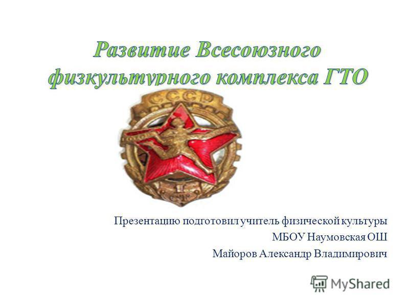 Презентацию подготовил учитель физической культуры МБОУ Наумовская ОШ Майоров Александр Владимирович