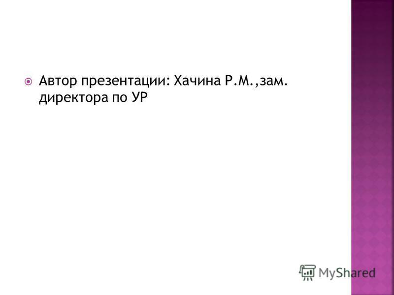 Автор презентации: Хачина Р.М.,зам. директора по УР