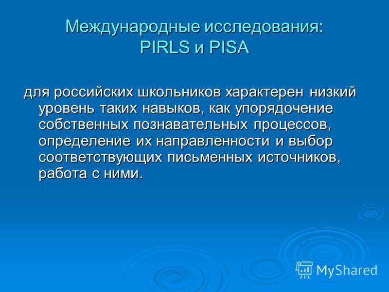 Международные исследования: PIRLS и PISA для российских школьников характерен низкий уровень таких навыков, как упорядочение собственных познавательных процессов, определение их направленности и выбор соответствующих письменных источников, работа с н
