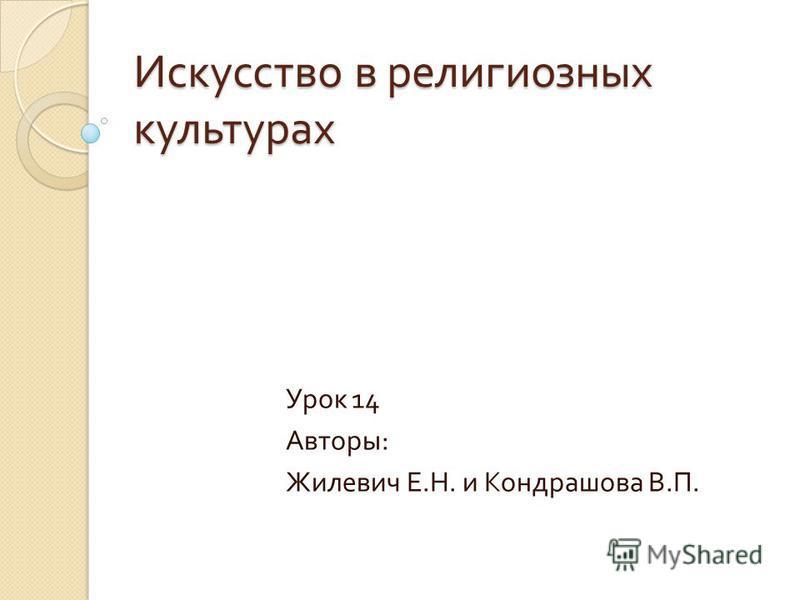 Искусство в религиозных культурах Урок 14 Авторы : Жилевич Е. Н. и Кондрашова В. П.