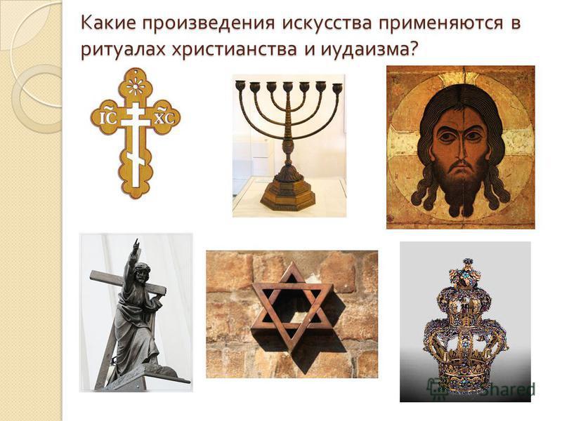Какие произведения искусства применяются в ритуалах христианства и иудаизма ? Какие произведения искусства применяются в ритуалах христианства и иудаизма ?