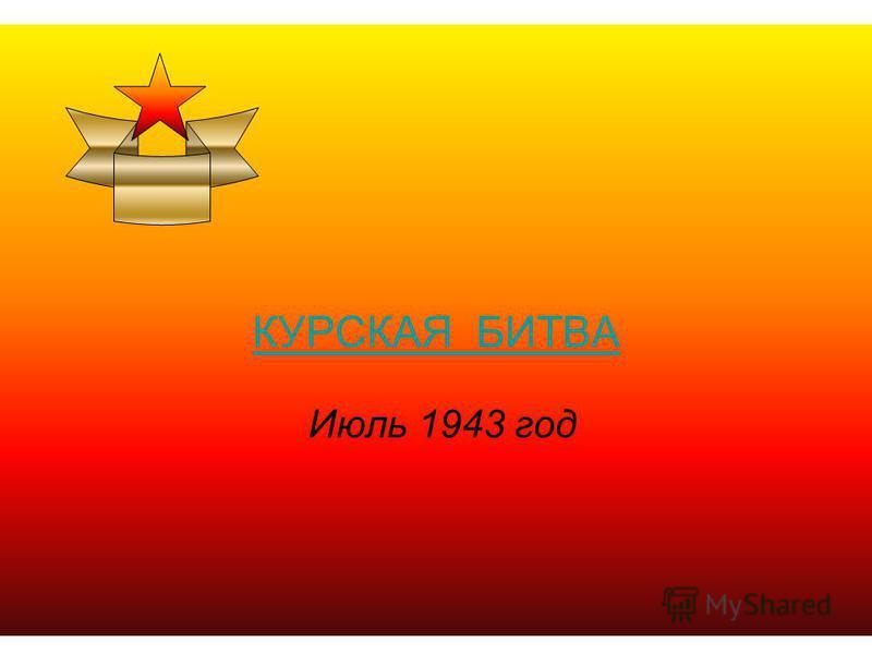 КУРСКАЯ БИТВА Июль 1943 год